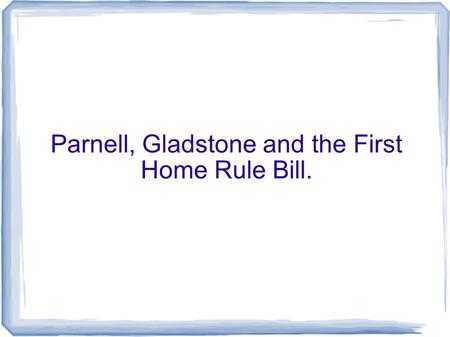 Parnell, Gladstone and the First Home Rule Bill..