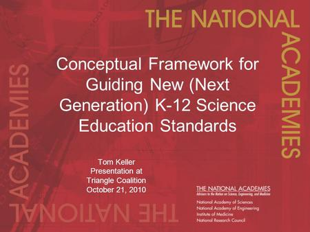 Conceptual Framework for Guiding New (Next Generation) K-12 Science Education Standards Tom Keller Presentation at Triangle Coalition October 21, 2010.