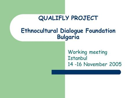 QUALIFLY PROJECT Ethnocultural Dialogue Foundation Bulgaria Working meeting Istanbul 14 -16 November 2005.