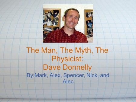 The Man, The Myth, The Physicist: Dave Donnelly By:Mark, Alex, Spencer, Nick, and Alec.