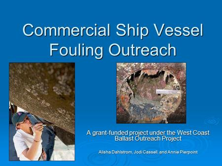 Commercial Ship Vessel Fouling Outreach A grant-funded project under the West Coast Ballast Outreach Project Alisha Dahlstrom, Jodi Cassell, and Annie.