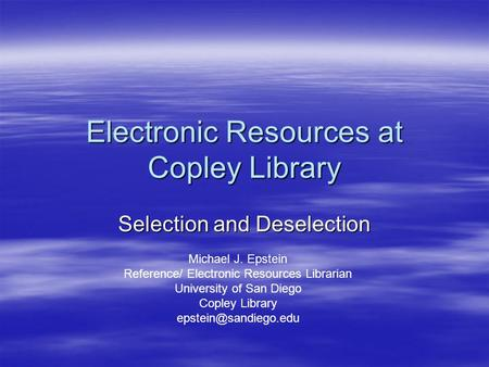 Electronic Resources at Copley Library Selection and Deselection Michael J. Epstein Reference/ Electronic Resources Librarian University of San Diego Copley.