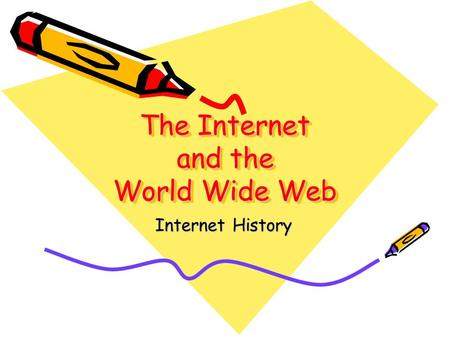 The Internet and the World Wide Web Internet History.