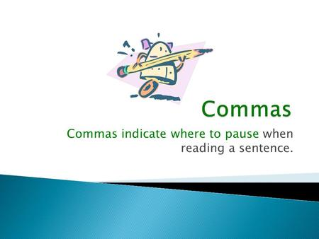 Commas indicate where to pause when reading a sentence.