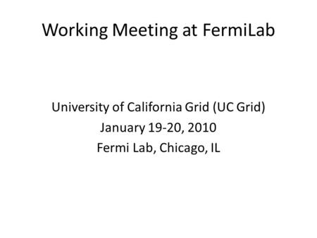 Working Meeting at FermiLab University of California Grid (UC Grid) January 19-20, 2010 Fermi Lab, Chicago, IL.