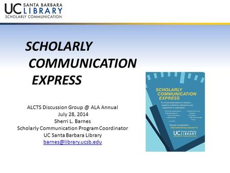 SCHOLARLY COMMUNICATION EXPRESS ALCTS Discussion ALA Annual July 28, 2014 Sherri L. Barnes Scholarly Communication Program Coordinator UC Santa.
