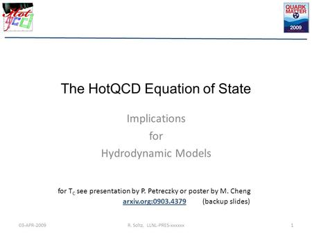 The HotQCD Equation of State Implications for Hydrodynamic Models 03-APR-20091R. Soltz, LLNL-PRES-xxxxxx for T C see presentation by P. Petreczky or poster.