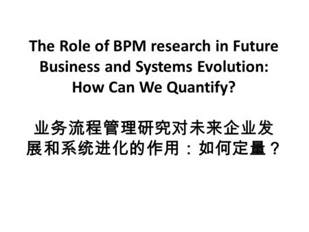 The Role of BPM research in Future Business and Systems Evolution: How Can We Quantify? 业务流程管理研究对未来企业发 展和系统进化的作用:如何定量?