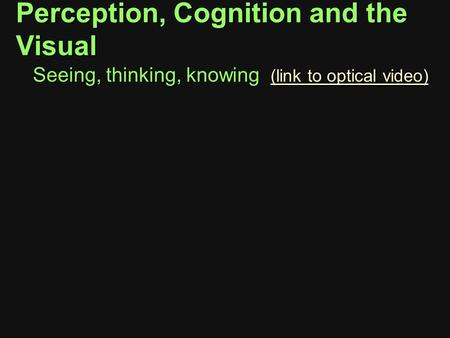 Perception, Cognition and the Visual Seeing, thinking, knowing (link to optical video) (link to optical video) (link to optical video)