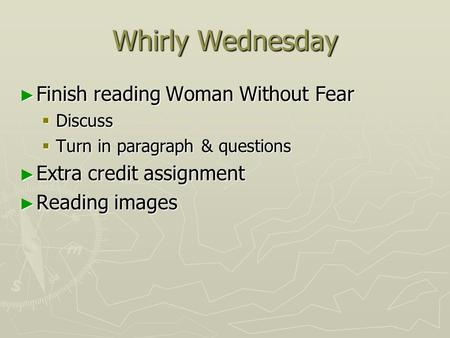 Whirly Wednesday ► Finish reading Woman Without Fear  Discuss  Turn in paragraph & questions ► Extra credit assignment ► Reading images.