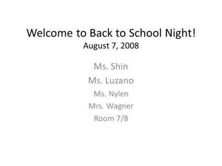 Welcome to Back to School Night! August 7, 2008 Ms. Shin Ms. Luzano Ms. Nylen Mrs. Wagner Room 7/8.