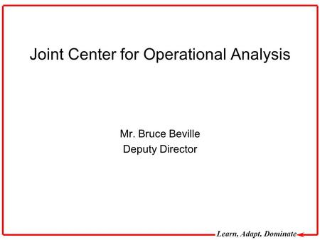 Learn, Adapt, Dominate Joint Center for Operational Analysis Mr. Bruce Beville Deputy Director.