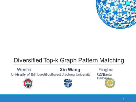 Diversified Top-k Graph Pattern Matching 1 Yinghui Wu UC Santa Barbara Wenfei Fan University of Edinburgh Southwest Jiaotong University Xin Wang.