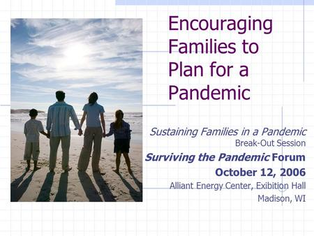 Encouraging Families to Plan for a Pandemic Sustaining Families in a Pandemic Break-Out Session Surviving the Pandemic Forum October 12, 2006 Alliant Energy.