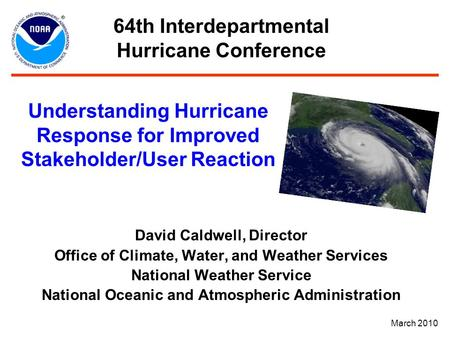 Understanding Hurricane Response for Improved Stakeholder/User Reaction David Caldwell, Director Office of Climate, Water, and Weather Services National.