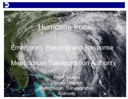 1 Hurricane Irene Emergency Planning and Response Metropolitan Transportation Authority Peter Stuebe Deputy Director Metropolitan Transportation Authority.