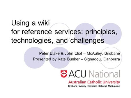 Using a wiki for reference services: principles, technologies, and challenges Peter Blake & John Eliot – McAuley, Brisbane Presented by Kate Bunker – Signadou,