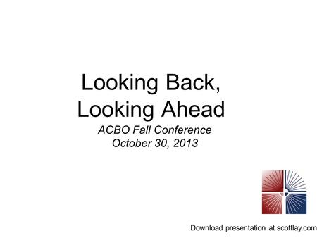 Looking Back, Looking Ahead ACBO Fall Conference October 30, 2013 Download presentation at scottlay.com.