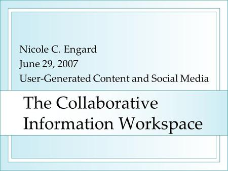 The Collaborative Information Workspace Nicole C. Engard June 29, 2007 User-Generated Content and Social Media.