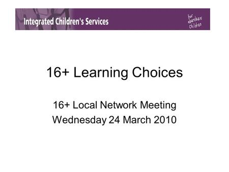 16+ Learning Choices 16+ Local Network Meeting Wednesday 24 March 2010.
