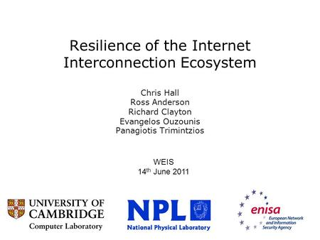 Resilience of the Internet Interconnection Ecosystem Chris Hall Ross Anderson Richard Clayton Evangelos Ouzounis Panagiotis Trimintzios WEIS 14 th June.