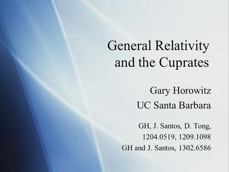 General Relativity and the Cuprates Gary Horowitz UC Santa Barbara GH, J. Santos, D. Tong, 1204.0519, 1209.1098 GH and J. Santos, 1302.6586 Gary Horowitz.