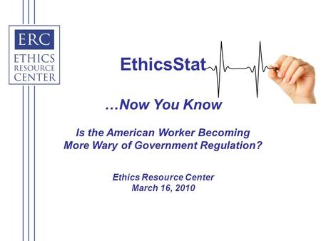 EthicsStat …Now You Know Is the American Worker Becoming More Wary of Government Regulation? Ethics Resource Center March 16, 2010.
