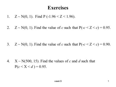 Week 91 Exercises 1.Z ~ N(0, 1). Find P (-1.96 < Z < 1.96). 2.Z ~ N(0, 1). Find the value of c such that P(-c < Z < c) = 0.95. 3.Z ~ N(0, 1). Find the.