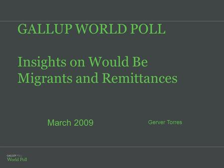 GALLUP WORLD POLL Insights on Would Be Migrants and Remittances Gerver Torres March 2009.