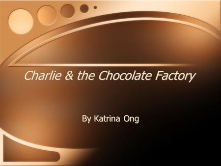 Charlie & the Chocolate Factory By Katrina Ong What I am suppose to do… Willy Wonka invented & sold all kind of wonderful candy. It is your job as a.