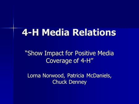 "4-H Media Relations 4-H Media Relations ""Show Impact for Positive Media Coverage of 4-H"" Lorna Norwood, Patricia McDaniels, Chuck Denney."