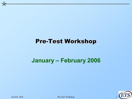 Jan/Feb 2006Pre-Test Workshop1 January – February 2006.