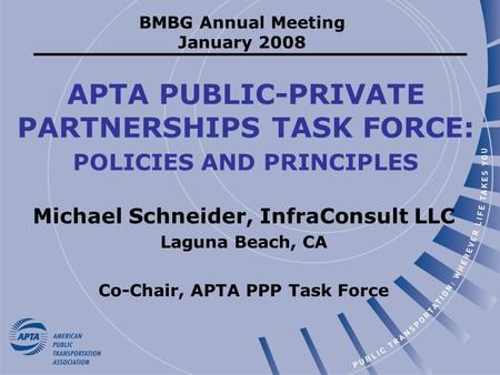 APTA PUBLIC-PRIVATE PARTNERSHIPS TASK FORCE: POLICIES AND PRINCIPLES Michael Schneider, InfraConsult LLC Laguna Beach, CA Co-Chair, APTA PPP Task Force.