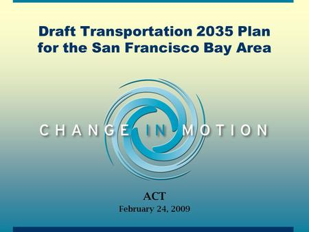 Draft Transportation 2035 Plan for the San Francisco Bay Area ACT February 24, 2009.