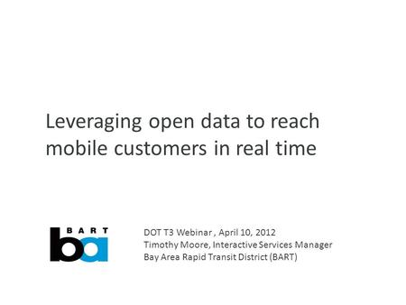 Leveraging open data to reach mobile customers in real time DOT T3 Webinar, April 10, 2012 Timothy Moore, Interactive Services Manager Bay Area Rapid Transit.