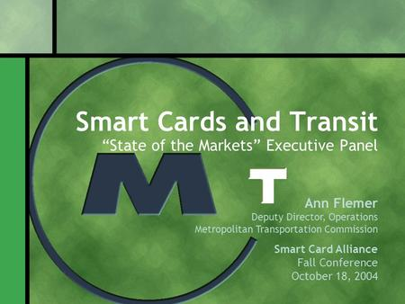 "Smart Cards and Transit ""State of the Markets"" Executive Panel Ann Flemer Deputy Director, Operations Metropolitan Transportation Commission Smart Card."