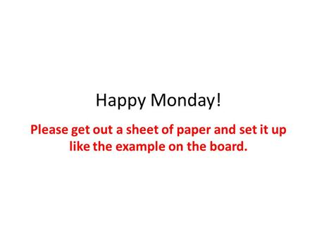 Happy Monday! Please get out a sheet of paper and set it up like the example on the board.