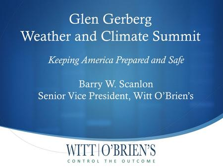 Keeping America Prepared and Safe Barry W. Scanlon Senior Vice President, Witt O'Brien's Glen Gerberg Weather and Climate Summit.