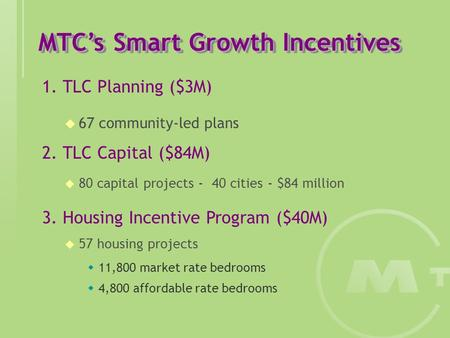 MTC's Smart Growth Incentives 1. TLC Planning ($3M)  67 community-led plans 2. TLC Capital ($84M)  80 capital projects - 40 cities - $84 million 3. Housing.