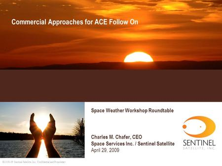 ©2008-09 Sentinel Satellite, Inc. Confidential and Proprietary Commercial Approaches for ACE Follow On Space Weather Workshop Roundtable Charles M. Chafer,