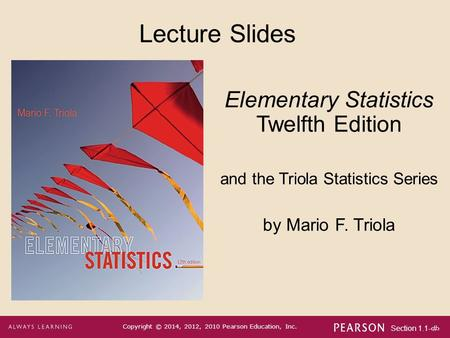 Section 1.1-1 Copyright © 2014, 2012, 2010 Pearson Education, Inc. Lecture Slides Elementary Statistics Twelfth Edition and the Triola Statistics Series.