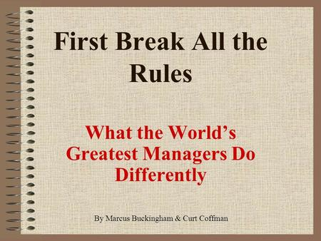First Break All the Rules What the World's Greatest Managers Do Differently By Marcus Buckingham & Curt Coffman.