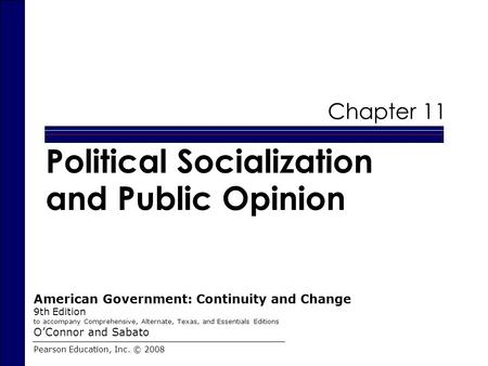 Chapter 11 Political Socialization and Public Opinion Pearson Education, Inc. © 2008 American Government: Continuity and Change 9th Edition to accompany.