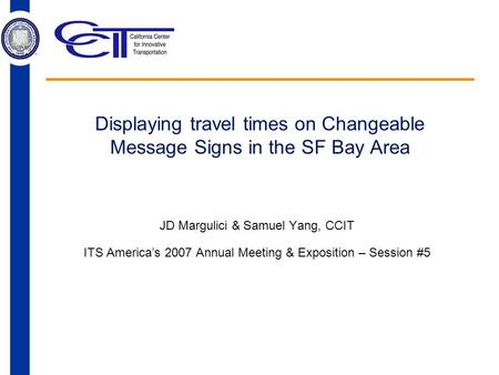 Displaying travel times on Changeable Message Signs in the SF Bay Area JD Margulici & Samuel Yang, CCIT ITS America's 2007 Annual Meeting & Exposition.