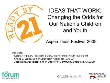 IDEAS THAT WORK: Changing the Odds for Our Nation's Children and Youth Aspen Ideas Festival 2009 Panelists: Karen J. Pittman, President & CEO, the Forum.