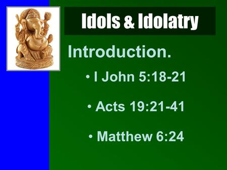 Idols & Idolatry Introduction. I John 5:18-21 Acts 19:21-41 Matthew 6:24.