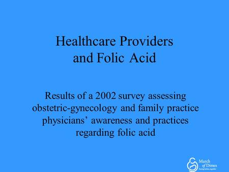 Healthcare Providers and Folic Acid Results of a 2002 survey assessing obstetric-gynecology and family practice physicians' awareness and practices regarding.