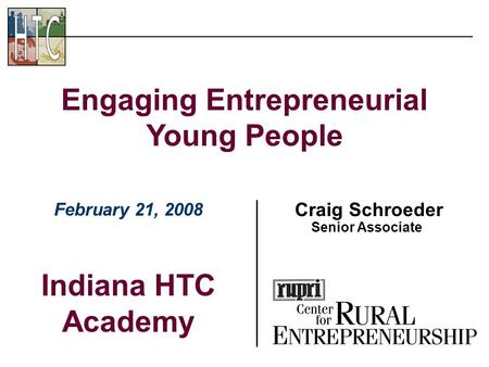 Craig Schroeder Senior Associate Engaging Entrepreneurial Young People February 21, 2008 Indiana HTC Academy.