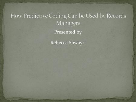 Presented by Rebecca Shwayri. Introduction to Predictive Coding and its benefits How can records managers use Predictive Coding Predictive Coding in Action.