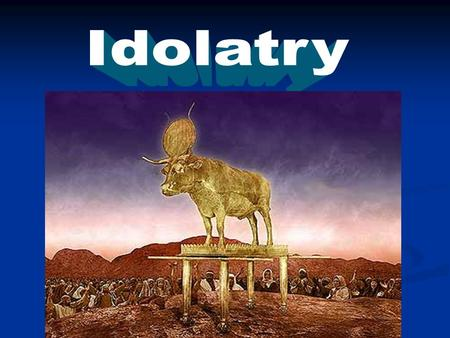Exodus 32 Aaron made a Golden Calf. 2 Chronicles 33:1-10  Manasseh - King of Judah  Began to reign when 12  Was the king for 55 years  Did much evil.